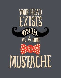 Your Head Exists a Only as a Home for Your Mustache