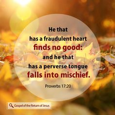 He that hath a froward heart findeth no good: and he that hath a perverse tongue falleth into mischief.                                                                           Proverbs  17:20