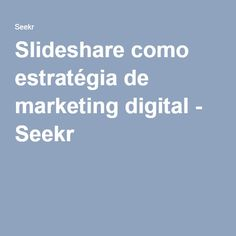 Slideshare como estratégia de marketing digital - Seekr