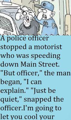 """A police officer stopped a motorist who was speeding down Main Street. """"But officer,"""" the man began, """"I can explain."""" """"Just be quiet,"""" snapped the officer. I'm going to let you cool your heels in jail until the chief gets back."""" Funny Birthday Jokes, Funny Mom Jokes, Clean Funny Jokes, Funny Riddles, Short Jokes Funny, Funny Work, Funny Stuff, Work Jokes, Work Humor"""