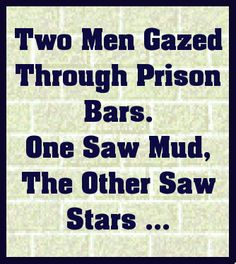 Two men gazed through prison bars. One saw mud, the other saw stars ...