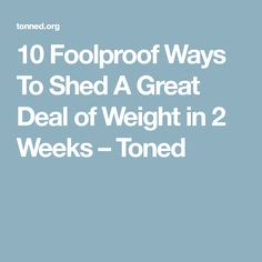 10 Foolproof Ways To Shed A Great Deal of Weight in 2 Weeks – Toned