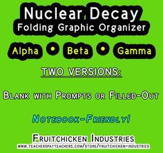 The objective of this folding graphic organizer is to help students decipher the characteristics of Alpha, Beta and Gamma Decay as they delve into Nuclear Chemistry. Students will identify types of Nuclear Decay Reactions and Characteristics of the Decay Processes, including energy emissions, parent-daughter nuclei comparisons, types of particles involved, etc. This activity would be appropriate for homework, an end-of-topic activity, or even a quick assessment. There are two versions of…