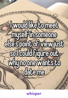 I would like to meet myself in someone else's point of view just so I could figure out why no one wants to date me