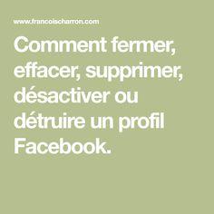 Comment fermer, effacer, supprimer, désactiver ou détruire un profil Facebook.