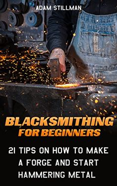 FREE TODAY Blacksmithing For Beginners: 21 Tips On How to Make A Forge and Start Hammering Metal: (Blacksmithing, blacksmith, how to blacksmith, how to blacksmithing, ... To Make A Knife, DIY, Blacksmithing Guide)) by Adam Stillman http://www.amazon.com/dp/B0189MHPDA/ref=cm_sw_r_pi_dp_ZSWuwb0FT6MGW