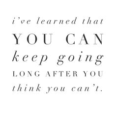 #morningthoughts #quote I've learned you can keep going long after you think you can't