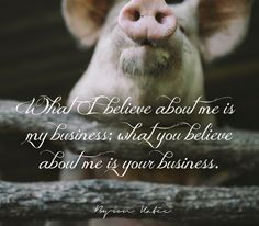 What I believe about me is my business; what you believe about me is your business. —Byron Katie