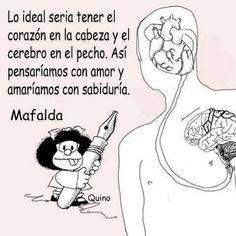 Lo ideal seria tener el corazón en la cabeza y el cerebro en el pecho. Así pensaríamos con amor y amaríamos con sabiduría. Mafalda