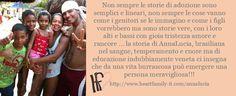 Non sempre le storie di adozione sono semplici e lineari, non sempre le cose vanno come i genitori se le immagino e come i figli vorrebbero ma sono storie vere, con i loro alti e bassi con gioia tristezza amore e rancore … la storia di AnnaLucia, brasiliana nel sangue, temperamento e cuore ma di eduzione indubbiamente veneta ci insegna che da una vita burrascosa può emergere una persona meravigliosa!!!