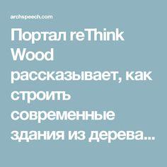 Портал reThink Wood рассказывает, как строить современные здания издерева :: Статьи