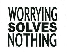 Worrying solves nothing.  This is the absolute truth.