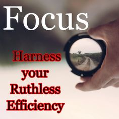 Focus / Harness your Ruthless Efficiency