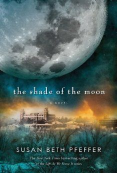 The Shade of the Moon (#4 in Life As We Knew It) by Susan Beth Pfeffer! Need to read this!!!!!!!!