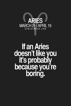 If an Aries doesn't like you it's probably because you're boring. #Aries