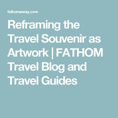 Reframing the Travel Souvenir as Artwork    FATHOM Travel Blog and Travel Guides