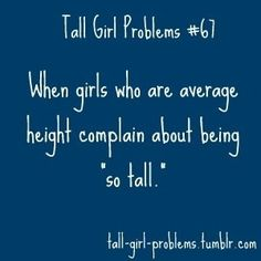 from all tall girls like me (ya know almost 6ft) we don't want to hear it!