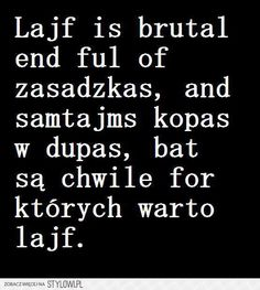 Lajf is brutal ale są chwile for których warto lajf. True Quotes, Words Quotes, Funny Quotes, Weekend Humor, Funny Mems, I Want To Cry, More Than Words, Wtf Funny, Thing 1