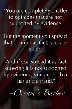 You are completely entitled to opinions that are not supported by evidence. But the moment you spread that opinion as fact, you are a liar. And if you spread it as fact knowing it is not supported by evidence, you are both a liar and a fraud. Bernie Sanders, Quotable Quotes, Me Quotes, U Couch, Just In Case, Just For You, Pseudo Science, Anti Religion, Atheism