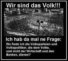 Wir sind das Volk! Ich hab da mal ne Frage: Wo finde ich die Volksparteien und Volkspolitiker, die dem Volke und nicht der Wirtschaft und den Banken dienen?