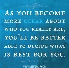 As you become more clear about who you really are, you'll be better able to decide what is best for you. -Oprah by deeplifequotes, via Flickr