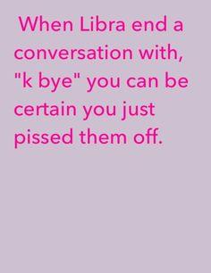 Libra - hahahaha!!!! True.