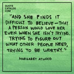 """""""And she finds it difficult to believe––that a person would love her even when she isn't trying. Trying to figure out what other people need, trying to be worthy."""" –– Margaret Atwood"""