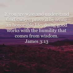 """Verse of the Day. """"If you are wise and understand God's ways, prove it by living an honorable life, doing good works with the humility that comes from wisdom. James 3, Amplified Bible, Bible App, New Living Translation, Verse Of The Day, Humility, Gods Love, Bible Verses, Christ"""