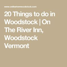 20 Things to do in Woodstock | On The River Inn, Woodstock Vermont