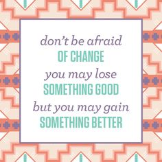 I need to repeat this daily! (I'm with the original person who said this!) I don't like change either!