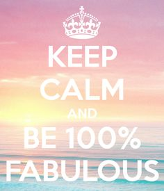 Keep calm... And be 100 % fabulous