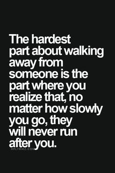 The hardest part about walking away from someone is the part where you realize that, no matter how slowly you go, they will never run after you..