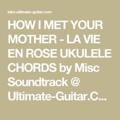 HOW I MET YOUR MOTHER - LA VIE EN ROSE UKULELE CHORDS by Misc Soundtrack @ Ultimate-Guitar.Com