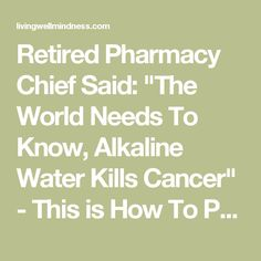 "Retired Pharmacy Chief Said: ""The World Needs To Know, Alkaline Water Kills Cancer"" - This is How To Prepare It! - Living Wellmindness"