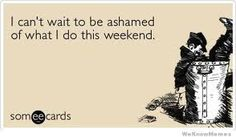 I can't wait ot be ashamed of what I do this weekend. Jokes Quotes, Funny Quotes, Funny Memes, Hilarious, Weekend Images, Weekend Humor, Weekend Quotes, Images Google, Bing Images