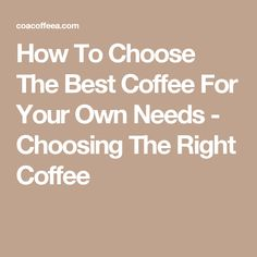 How To Choose The Best Coffee For Your Own Needs - Choosing The Right Coffee