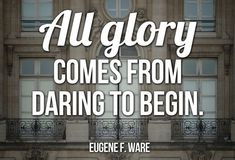 Eugene F. Ware Motivational Quote Image - All glory comes from daring to begin. Begin, Embedded Image Permalink, Dares, Improve Yourself, Inspirational Quotes, Wisdom, Life, Inspire, Twitter