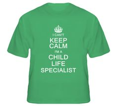 I Can't Keep Calm I'm a Child Life Specialist  T Shirt