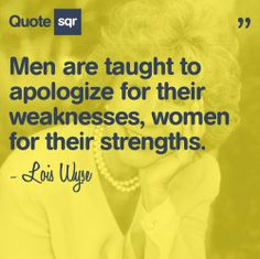 "This isn't a man bashing pin. It's a great quote because it's true. Why do any of us have to apologize for either? Women shouldn't be afraid to be ""strong,"" and men shouldn't be penalized for being ""weak."" ""Men are taught to apologize for their weakness, women for their strengths."" ~Lois Wyse"
