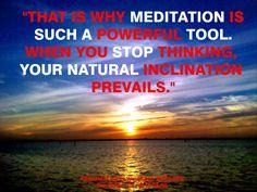 """""""Ese es el porque la MEDITACIÓN es tan poderosa herramienta. Cuando dejas de pensar, tu inclinación natural prevalece."""""""