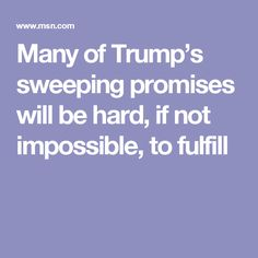 Many of Trump's sweeping promises will be hard, if not impossible, to fulfill