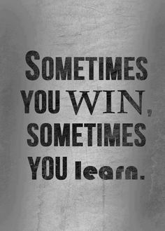 I like this way of seeing things. You don't always win, you don't always lose but you do always learn.