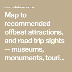 Map to recommended offbeat attractions, and road trip sights -- museums, monuments, tourist traps, folk art, pet cemeteries.