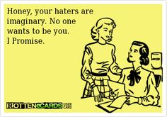 Honey, your haters are   imaginary. No one   wants to be you.  I Promise.