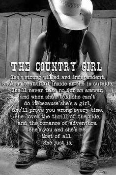 I am not country all but I do have sides of me that are and I'm proud if that BUT I am all these things. You don't have to ride a horse to conquer life. You stand up for what you believe in and for what you want. I have grown and handle things my way.