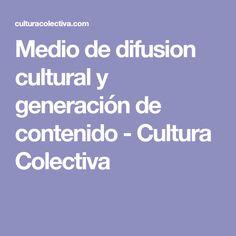Medio de difusion cultural y generación de contenido - Cultura Colectiva