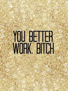 'You Better WORK, Bitch!', can I get a AMEN up in Here!.