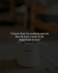 I know that Im nothing special. But oh how I wish to be important to you . . #thelatestquote #quotes