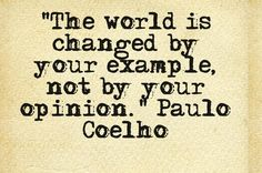 """The world is changed by your example, not by your opinion."" Paulo Coelho"