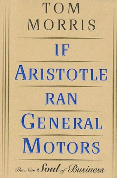 If Aristotle Ran General Motors: The New Soul of Business by Tom Morris